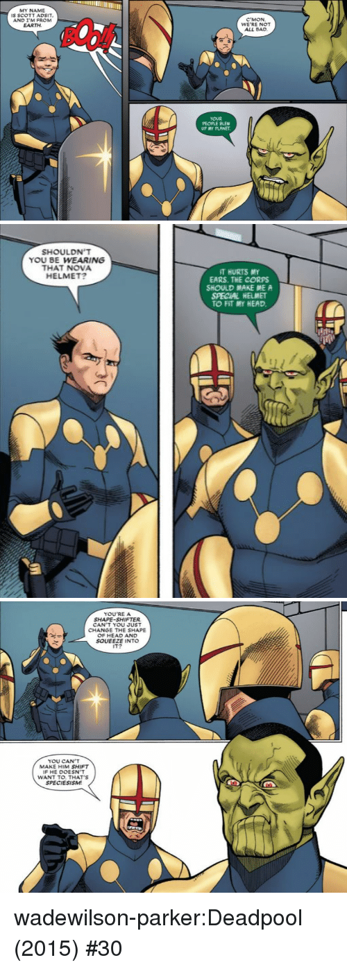 Bad, Head, and Target: MY NAME  IS SCOTT ADSIT  AND I'M FROM  EARTH  C'MON  WE'RE NOT  ALL BAD  YOUR  PEOPLE BLEW  UP MY PLANET  ㄟ   SHOULDN'T  YOU BE WEARING  THAT NOVA  HELMET?  T HURTS MY  EARS. THE CORPS  SHOULD MAKE ME A  SPECIAL HELMET  TO FIT MY HEAD.   YOU'REA  SHAPE-SHIFTER  CAN T YOU JUST  CHANGE THE SHAPE  OF HEAD AND  SOUEEZE INTO  IT?  YOU CAN'T  MAKE HIM SHIFT  IF HE DOESN'T  WANT TO. THAT'S  SPECIESISM wadewilson-parker:Deadpool (2015) #30