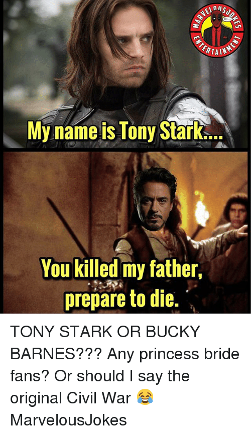 princess bride: My name is Tony Strle  You killed my father,  prepare to die. TONY STARK OR BUCKY BARNES??? Any princess bride fans? Or should I say the original Civil War 😂 MarvelousJokes