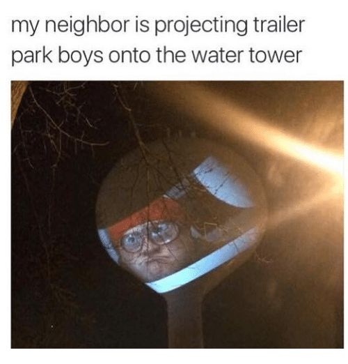 Memes, Trailer Park Boys, and Water: my neighbor is projecting trailer  park boys onto the water tower