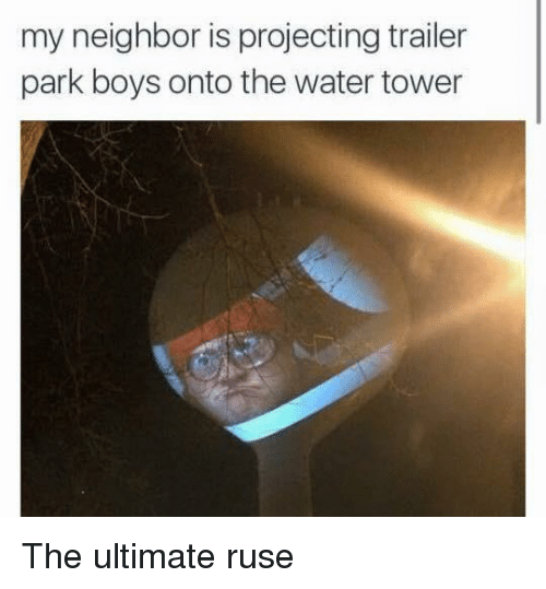 Trailer Park Boys, Water, and Boys: my neighbor is projecting trailer  park boys onto the water tower The ultimate ruse