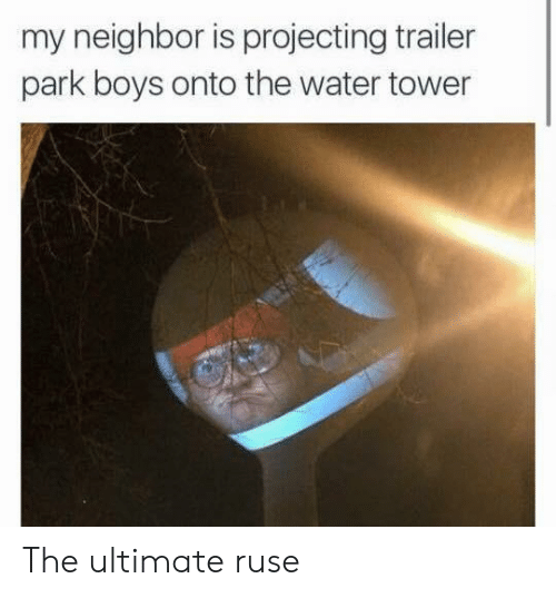 Projecting: my neighbor is projecting trailer  park boys onto the water tower The ultimate ruse