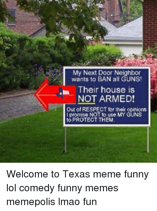 Texas Meme: My Next Door Neighbor  wants to BAN all GUNS!  Their house is  NOT ARMED!  Out of RESPECT for their opinions  I promise NOT to use MY GUNS  to PROTECT THEM Welcome to Texas meme funny lol comedy funny memes memepolis lmao fun