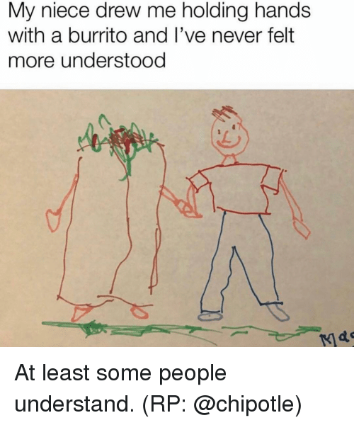 Chipotle, Funny, and Never: My niece drew me holding hands  with a burrito and I've never felt  more understood At least some people understand. (RP: @chipotle)