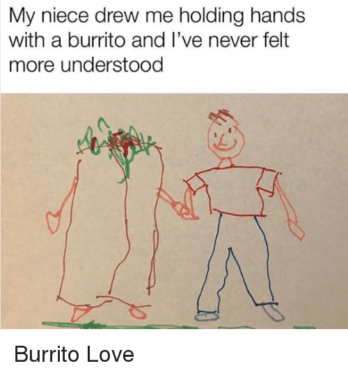Love, Never, and Burrito: My niece drew me holding hands  with a burrito and I've never felt  more understood Burrito Love