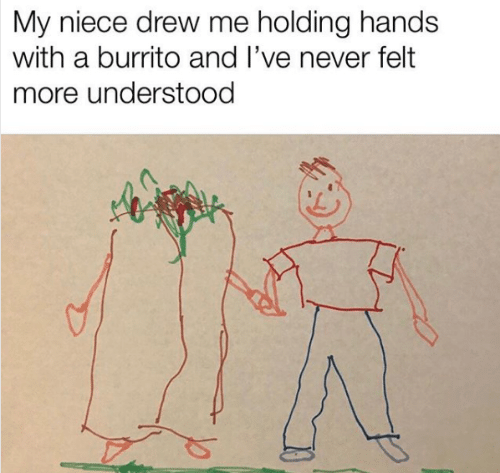 Never, Burrito, and More: My niece drew me holding hands  with a burrito and I've never felt  more understood