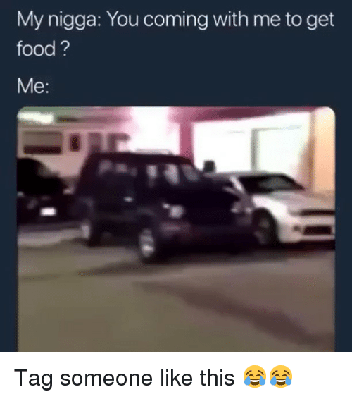 Food, Funny, and My Nigga: My nigga: You coming with me to get  food?  Me: Tag someone like this 😂😂