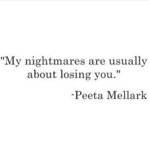 "losing you: ""My nightmares are usually  about losing you.""  Peeta Mellark"