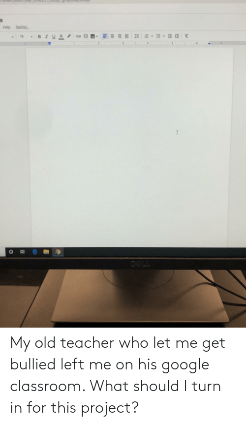 let me: My old teacher who let me get bullied left me on his google classroom. What should I turn in for this project?