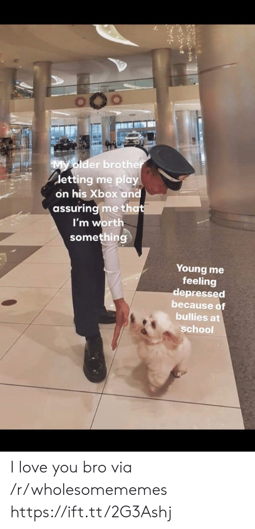 Love, School, and Xbox: My older brother  detting me play  on his Xbox and  assuring me that  I'm worth  something  Young me  feeling  depressed  because of  bullies at  school I love you bro via /r/wholesomememes https://ift.tt/2G3Ashj
