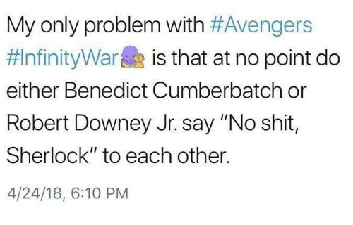 "Memes, Robert Downey Jr., and Shit: My only problem with #Avengers  #InfinityWarae is that at no point do  either Benedict Cumberbatch or  Robert Downey Jr. say ""No shit,  Sherlock"" to each other.  4/24/18, 6:10 PM"