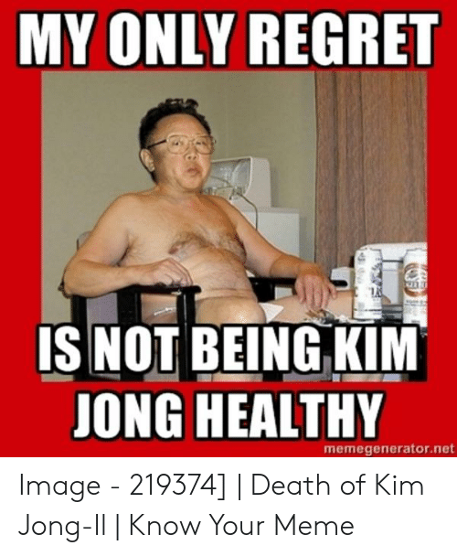 Kim Meme: MY ONLY REGRET  IS NOT BEING KIM  JONG HEALTHY  memegenerator.net Image - 219374] | Death of Kim Jong-Il | Know Your Meme