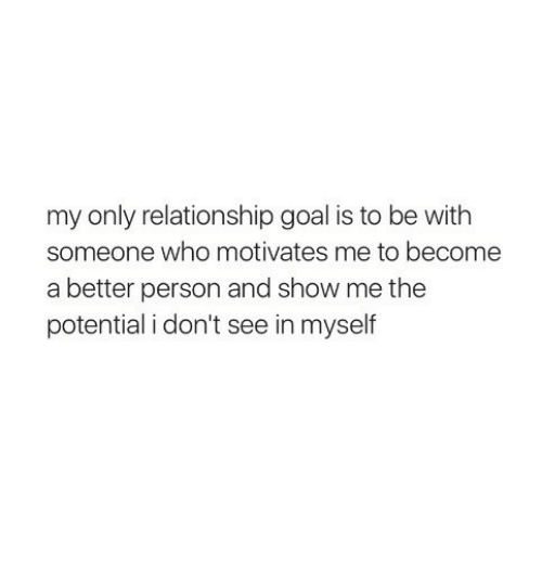 Goal, Who, and Show: my only relationship goal is to be with  someone who motivates me to become  a better person and show me the  potential i don't see in myself