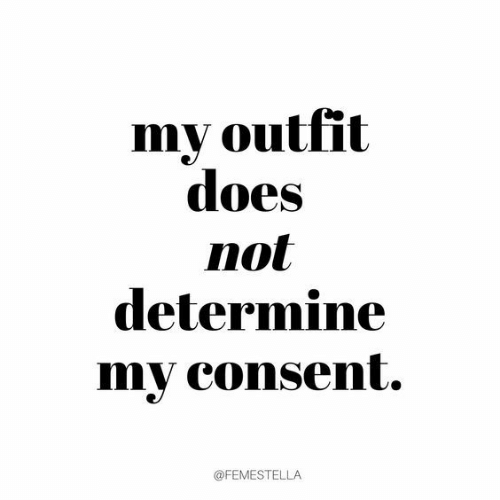 Consent, Outfit, and Not: my outfit  does  not  determine  my consent.  @FEMESTELLA
