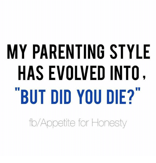 But Did You Die: MY PARENTING STYLE  EVOLVED INTO,  BUT DID YOU DIE?  to Appetite for Honesty