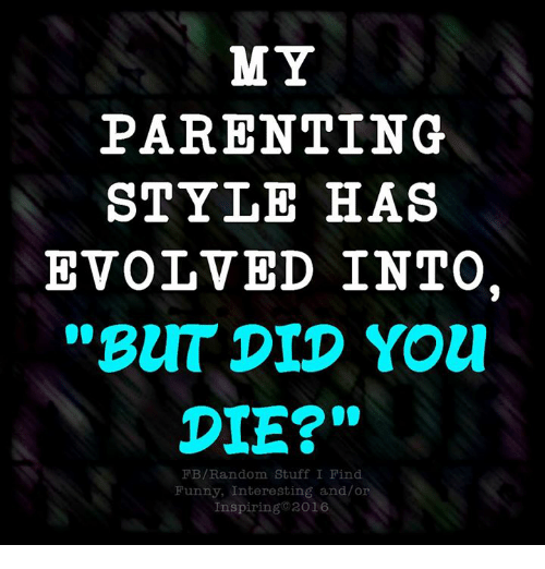 """But Did You Die: MY  PARENTING  STYLE HAS  EVOLVED INTO.  """"BUT DID You!  DIE?""""  FB/Random Stuff I Find  Funny, Interesting and/or  Inspiring 2016"""