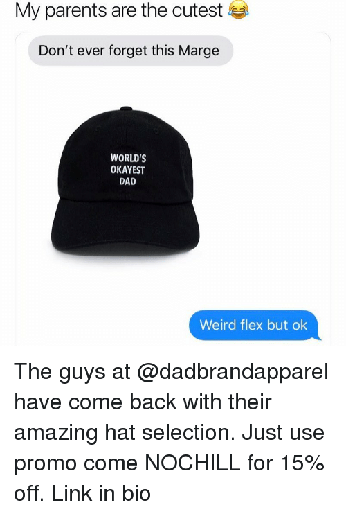 Dad, Flexing, and Funny: My parents are the cutest  Don't ever forget this Marge  WORLD'S  OKAYEST  DAD  Weird flex but ok The guys at @dadbrandapparel have come back with their amazing hat selection. Just use promo come NOCHILL for 15% off. Link in bio