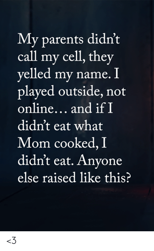 Memes, Parents, and Mom: My parents didn't  call my cell, they  yelled my name. I  played outside, not  online... and if I  didn't eat what  Mom cooked, I  didn't eat. Anyone  else raised like this? <3