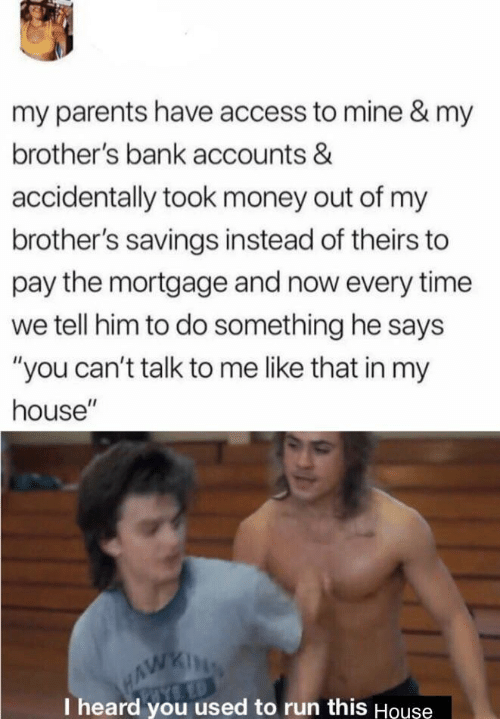 "mortgage: my parents have access to mine & my  brother's bank accounts &  accidentally took money out of my  brother's savings instead of theirs to  pay the mortgage and now every time  we tell him to do something he says  ""you can't talk to me like that in my  house""  HAWKING  I heard you used to run this Houşe"