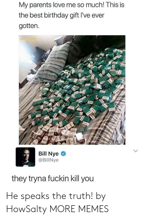 Bill Nye, Birthday, and Dank: My parents love me so much! This is  the best birthday gift I've ever  gotten.  Bill Nye  @BillNye  they tryna fuckin kill you He speaks the truth! by HowSalty MORE MEMES
