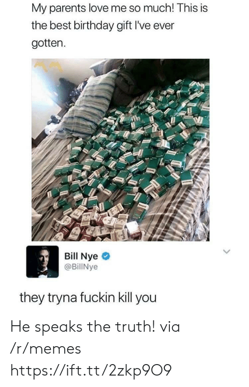 Bill Nye, Birthday, and Love: My parents love me so much! This is  the best birthday gift I've ever  gotten.  Bill Nye  @BillNye  they tryna fuckin kill you He speaks the truth! via /r/memes https://ift.tt/2zkp9O9