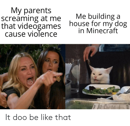 Be Like, Minecraft, and Parents: My parents  screaming at me  that videogames  cause violence  Me building a  house for my dog  in Minecraft It doo be like that