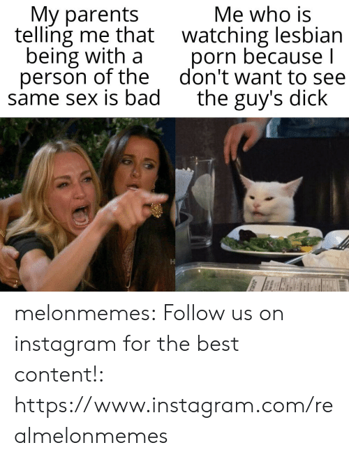 Bad, Instagram, and Parents: My parents  telling me that watching lesbian  being with a  person of the  same sex is bad  Me who is  porn because l  don't want to see  the guy's dick melonmemes:  Follow us on instagram for the best content!: https://www.instagram.com/realmelonmemes