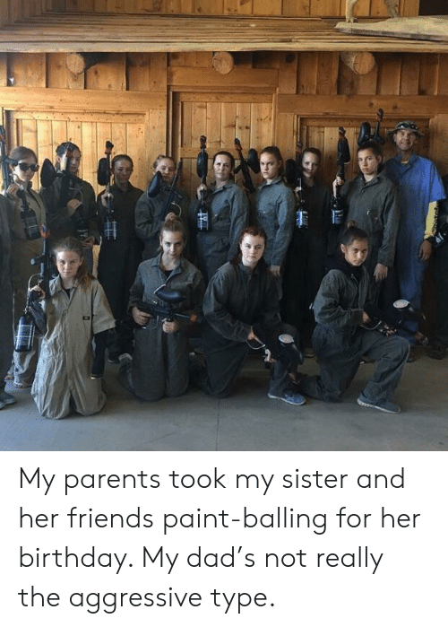 balling: My parents took my sister and her friends paint-balling for her birthday. My dad's not really the aggressive type.