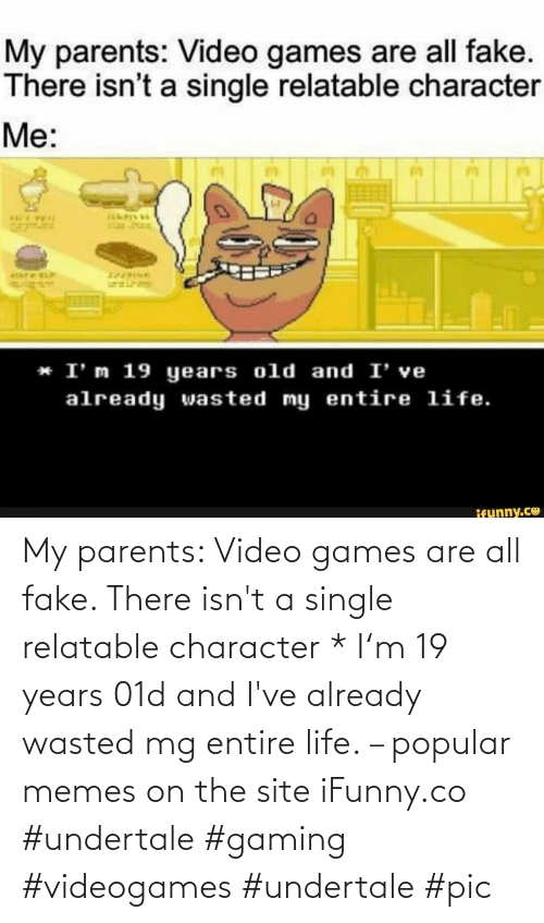 Video Games: My parents: Video games are all fake. There isn't a single relatable character * I'm 19 years 01d and I've already wasted mg entire life. – popular memes on the site iFunny.co #undertale #gaming #videogames #undertale #pic