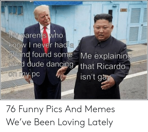 Dancing, Dude, and Funny: My parents who  know I never had a  gf and found some  Oled dude dancing that Ricardo  Me explaining  on my pc  isn't gay 76 Funny Pics And Memes We've Been Loving Lately