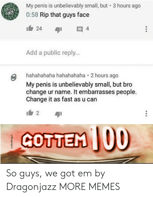 Dank, Memes, and Target: My penis is unbelievably small, but 3 hours ago  0:58 Rip that guys face  1白24  Add a public reply..  hahahahaha hahahahaha 2 hours ago  My penis is unbelievably small, but bro  change ur name. It embarrasses people.  Change it as fast as u can  GOTTEM 00 So guys, we got em by Dragonjazz MORE MEMES