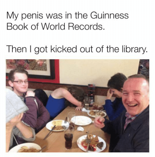 Dank, Book, and Library: My penis was in the Guinness  Book of World Records.  Then I got kicked out of the library.
