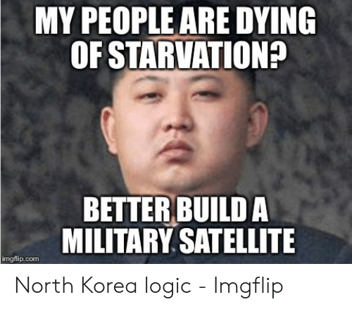 North Korea Meme: MY PEOPLE ARE DYING  OF STARVATION?  BETTER BUILD A  MILITARY SATELLITE  imgflip.com North Korea logic - Imgflip