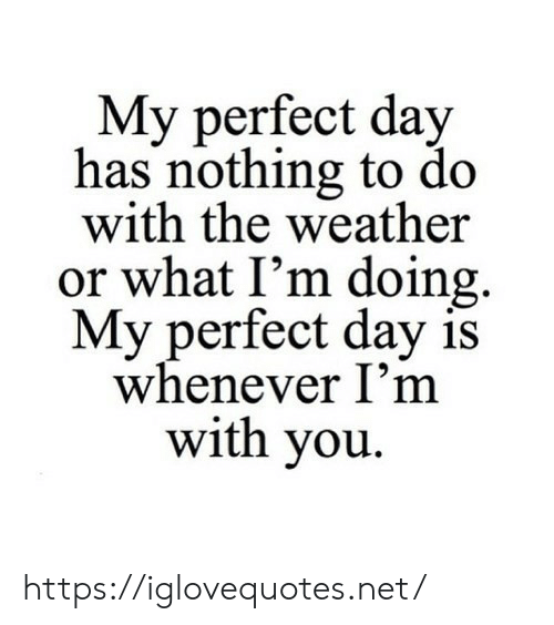 to-do-with: My perfect day  has nothing to do  with the weather  or what I'm doing  My perfect day is  whenever I'm  with you https://iglovequotes.net/