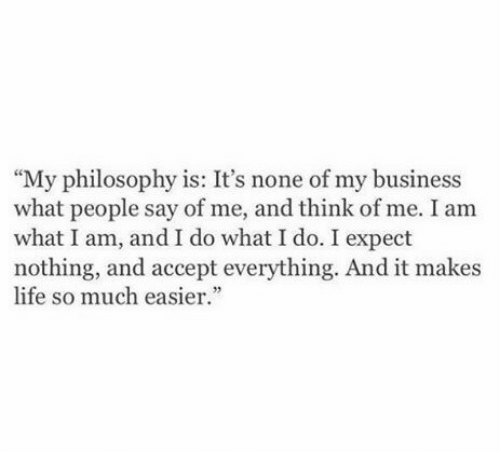 "Life, Business, and Philosophy: ""My philosophy is: It's none of my business  what people say of me, and think of me. I am  what I am, and I do what I do. I expect  nothing, and accept everything. And it makes  life so much easier."""