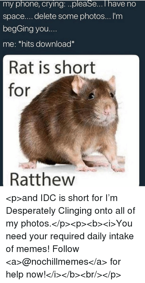 Crying, Memes, and Phone: my phone, crying:..please...i have no  space....delete some photos... I'm  begGing you....  me: *hits download  Rat is short  for  Ratthew <p>and IDC is short for I'm Desperately Clinging onto all of my photos.</p><p><b><i>You need your required daily intake of memes! Follow <a>@nochillmemes</a>​ for help now!</i></b><br/></p>