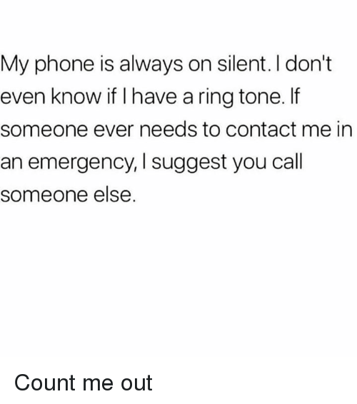 Dank, Phone, and 🤖: My phone is always on silent. I don't  even know if I have a ring tone. If  someone ever needs to contact me in  an emergency, I suggest you call  someone else Count me out