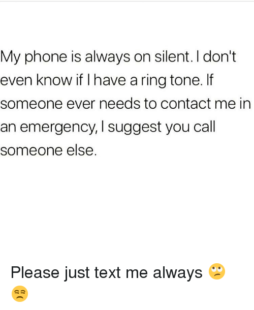 Memes, Phone, and Text: My phone is always on silent. I don't  even know if I have a ring tone. If  someone ever needs to contact me in  an emergency, I suggest you call  someone else. Please just text me always 🙄😒