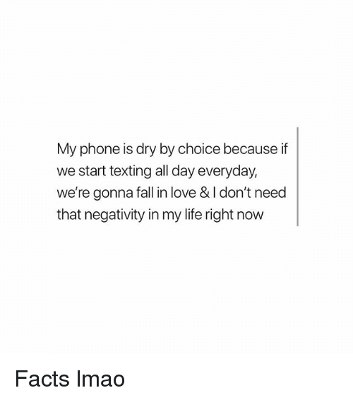 Facts, Fall, and Funny: My phone is dry by choice because if  we start texting all day everyday,  we're gonna fall in love & I don't need  that negativity in my life right now Facts lmao