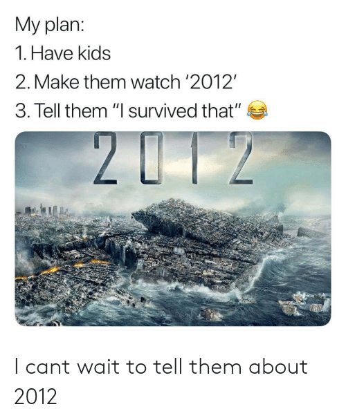 """Kids, Watch, and Them: My plan:  1. Have kids  2. Make them watch '2012""""  3. Tell them """"I survived that""""  2U12 I cant wait to tell them about 2012"""