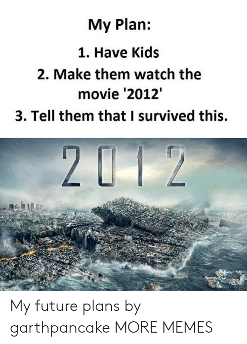 Dank, Future, and Memes: My Plan:  1. Have Kids  2. Make them watch the  movie '2012'  3. Tell them that I survived this. My future plans by garthpancake MORE MEMES