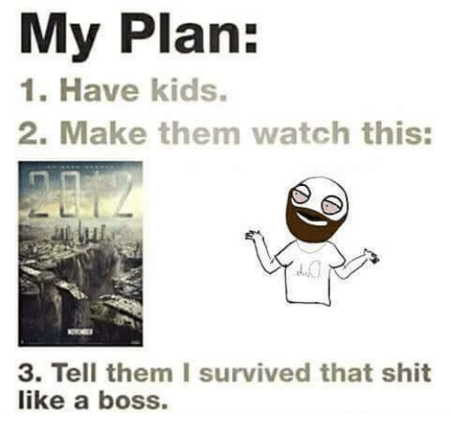 Memes, Shit, and Kids: My Plan:  1. Have kids.  2. Make them watch this:  3. Tell them I survived that shit  like a boss.