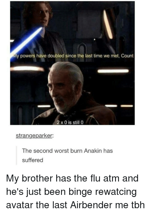 Memes, The Last Airbender, and Avatar: My powers have doubled since the last time we met, Count  2 x 0 is still 0  strangeparker:  The second worst burn Anakin has  suffered My brother has the flu atm and he's just been binge rewatcing avatar the last Airbender me tbh