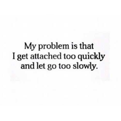 Get, Problem, and Too: My problem is that  I get attached too quickly  and let go too slowly.