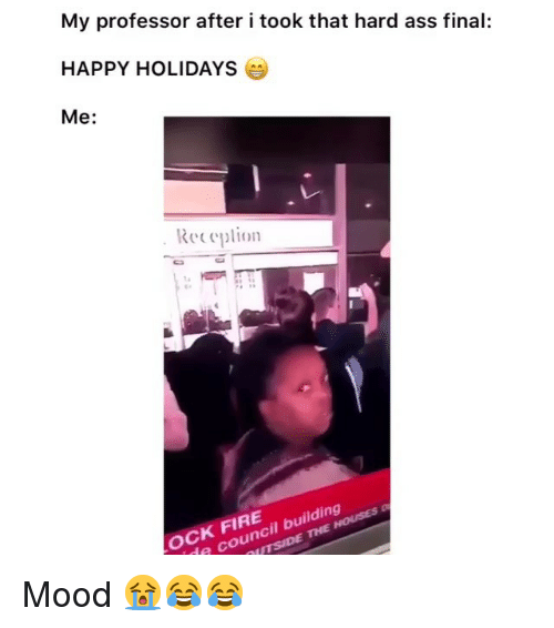 Ass, Fire, and Funny: My professor after i took that hard ass final:  HAPPY HOLIDAYS  Me:  Receplion  OCK FIRE  e council building Mood 😭😂😂