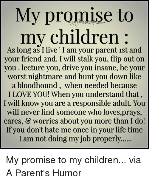 dont hate me: My promise to  my children  As long as I live I am your parent 1st and  your friend 2nd. I will stalk you, flip out on  you lecture you, drive you insane, be your  worst nightmare and hunt you down like  a bloodhound, when needed because  I LOVE YOU! When you understand that,  I will know you are a responsible adult. You  will never find someone who loves,prays,  cares, & worries about you more than I do!  If you don't hate me once in your life time  I am not doing my job properly...... My promise to my children...  via A Parent's Humor