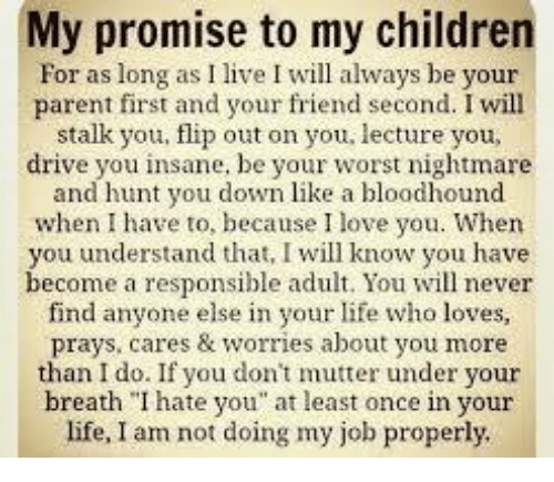 """Children, Driving, and Friends: My promise to my children  For as long as I live I will always be your  parent first and your friend second. I will  stalk you, flip out on you, lecture you,  drive you insane, be your worst nightmare  and hunt you down like a bloodhound  when I have to, because I love you. When  you understand that, I will know you have  become a responsible adult. You will never  find anyone else in your life who loves,  prays, cares & worries about you more  than I do. If you don't mutter under your  breath """"I hate you"""" at least once in your  life, I am not doing my job properly."""