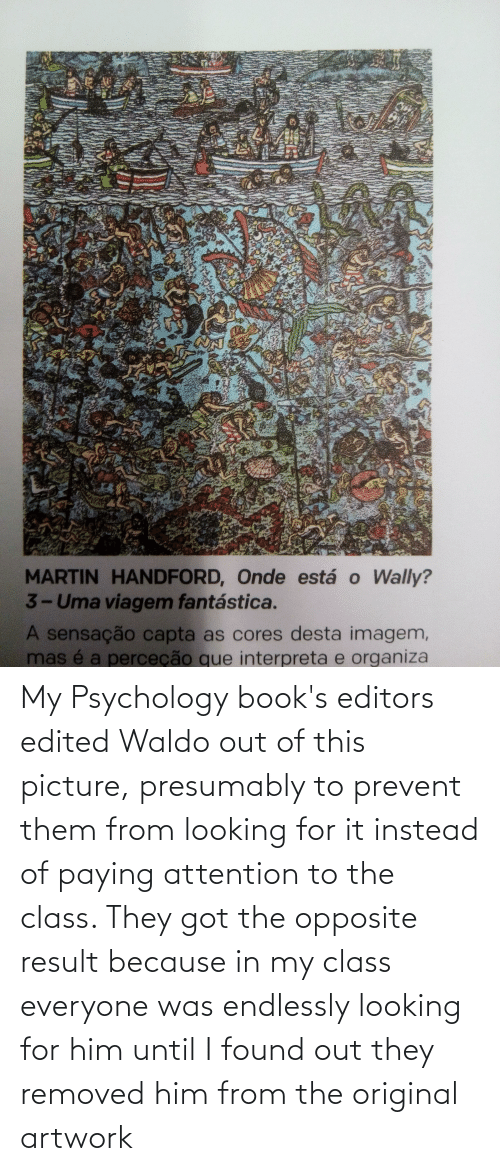 endlessly: My Psychology book's editors edited Waldo out of this picture, presumably to prevent them from looking for it instead of paying attention to the class. They got the opposite result because in my class everyone was endlessly looking for him until I found out they removed him from the original artwork