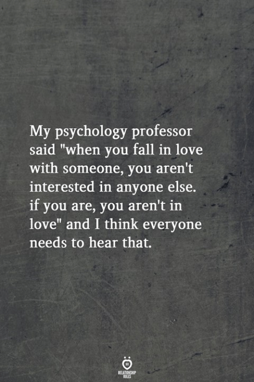"""Fall, Love, and Psychology: My psychology professor  said """"when you fall in love  with someone, you aren't  interested in anyone else.  if you are, you aren't in  love"""" and I think everyone  needs to hear that."""