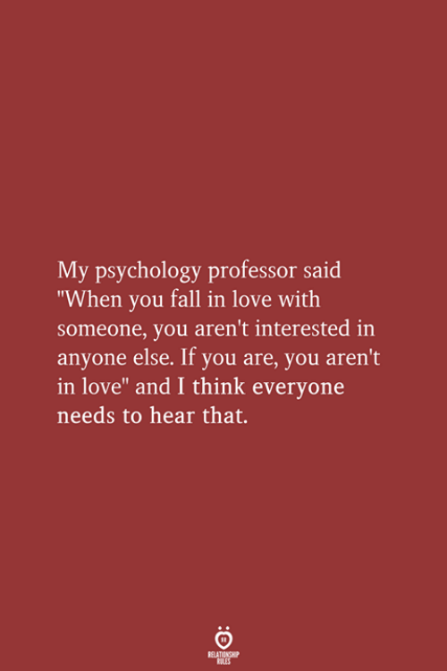 "Fall, Love, and Psychology: My psychology professor said  ""When you fall in love with  someone, you aren't interested in  anyone else. If you are, you aren't  in love"" and I think everyone  needs to hear that.  RELATIONSHIP  LES"