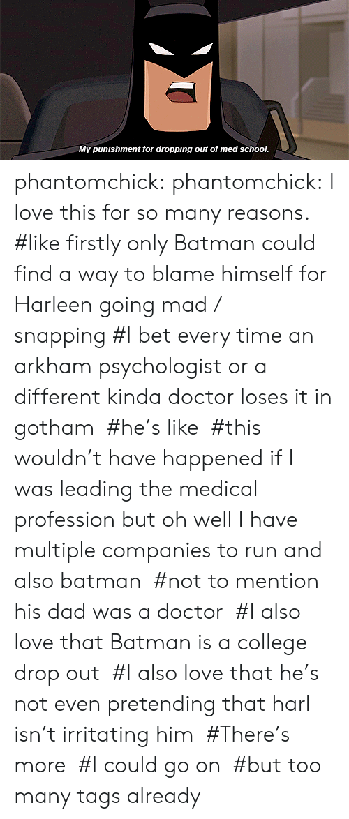 firstly: My punishment for dropping out of med school. phantomchick:  phantomchick: I love this for so many reasons.   #like firstly only Batman could find a way to blame himself for Harleen going mad / snapping #I bet every time an arkham psychologist or a different kinda doctor loses it in gotham  #he's like  #this wouldn't have happened if I was leading the medical profession but oh well I have multiple companies to run and also batman  #not to mention his dad was a doctor  #I also love that Batman is a college drop out  #I also love that he's not even pretending that harl isn't irritating him  #There's more  #I could go on  #but too many tags already